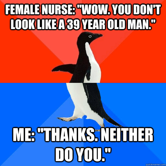 female nurse wow you dont look like a 39 year old man  - Socially Awesome Awkward Penguin
