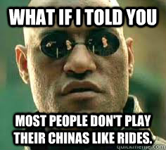 what if i told you most people dont play their chinas like  - what if i told you