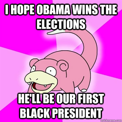 i hope obama wins the elections hell be our first black pre - Slowpoke Earthquake