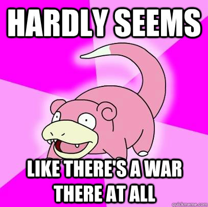 hardly seems like theres a war there at all - Slowpoke
