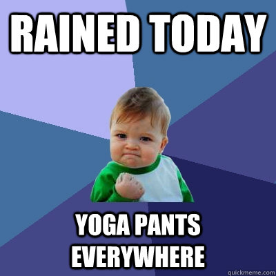 rained today yoga pants everywhere - Success Kid