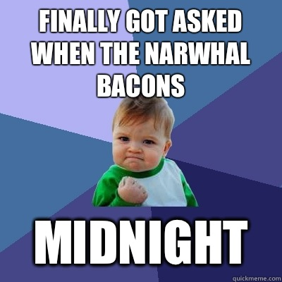 Finally Got Asked When The Narwhal Bacons WITHOUT HAVING TO  - Success Kid