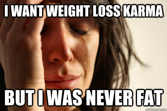 i want weight loss karma but i was never fat - First World Problems