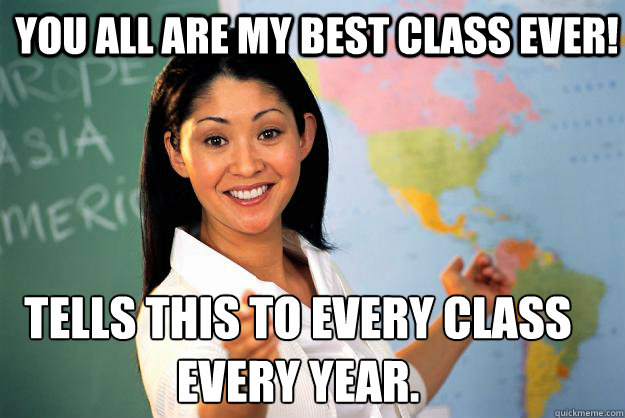 you all are my best class ever tells this to every class e - Unhelpful High School Teacher