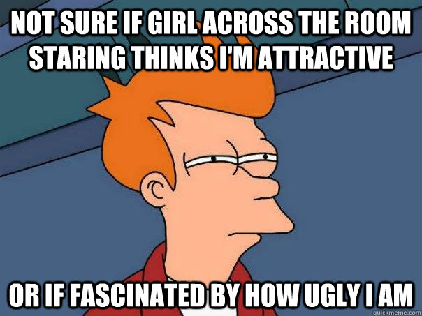 not sure if girl across the room staring thinks im attracti - Futurama Fry