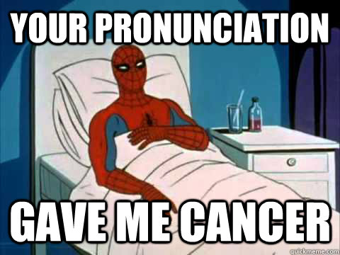 your pronunciation gave me cancer - gave me cancer