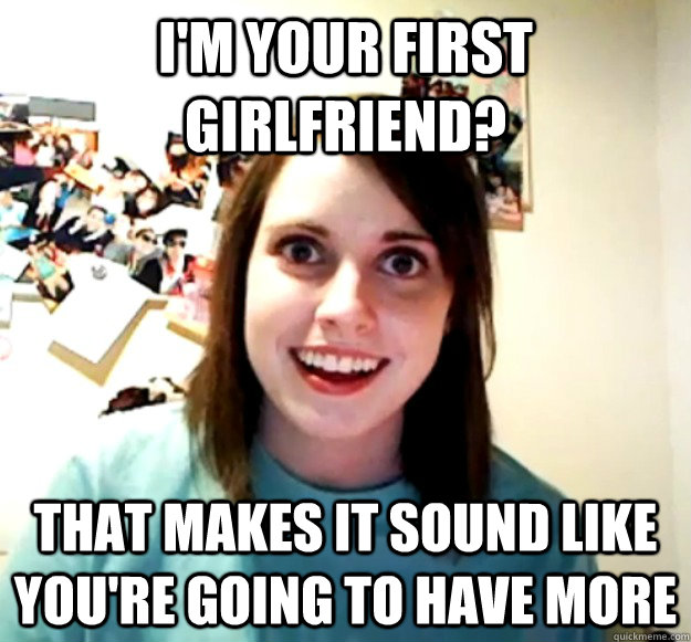 im your first girlfriend that makes it sound like youre g - Overly Attached Girlfriend