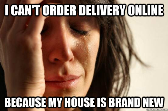 i cant order delivery online because my house is brand new - FIRST WORLD PROBLEMS