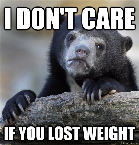 i dont care if you lost weight - Confession Bear