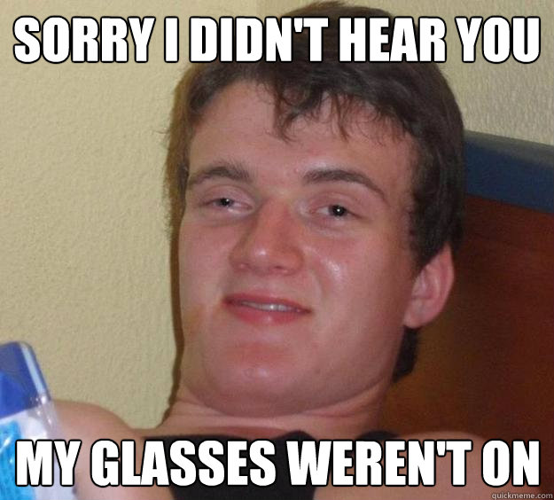 sorry i didnt hear you my glasses werent on - 10 Guy