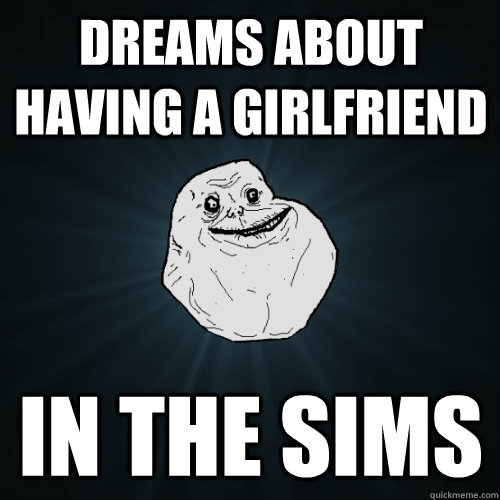 dreams about having a girlfriend in the sims - Forever Alone