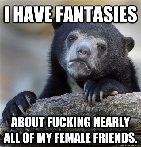 i have fantasies about fucking nearly all of my female frien - Confession Bear