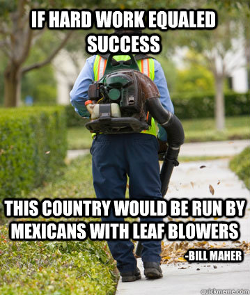 if hard work equaled success this country would be run by me - Mexican Leafblower
