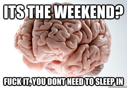 its the weekend fuck it you dont need to sleep in - Scumbag Brain