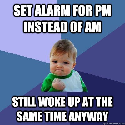 set alarm for pm instead of am still woke up at the same tim - Success Kid
