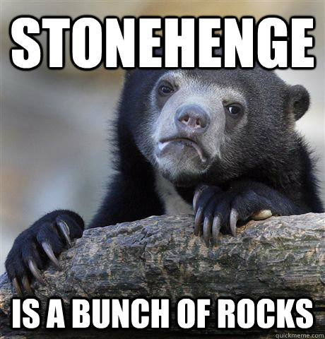 stonehenge is a bunch of rocks - Confession Bear