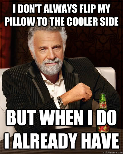 i dont always flip my pillow to the cooler side but when i  - The Most Interesting Man In The World