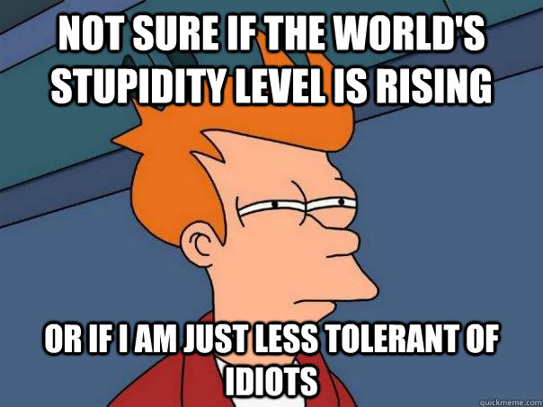 not sure if the worlds stupidity level is rising or if i am - Futurama Fry