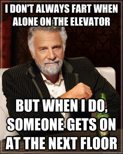i dont always fart when alone on the elevator but when i do - The Most Interesting Man In The World