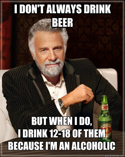 i dont always drink beer but when i do i drink 1218 of th - The Most Interesting Man In The World