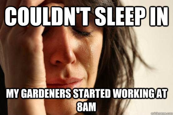 couldnt sleep in my gardeners started working at 8am - FIRST WORLD PROBLEMS