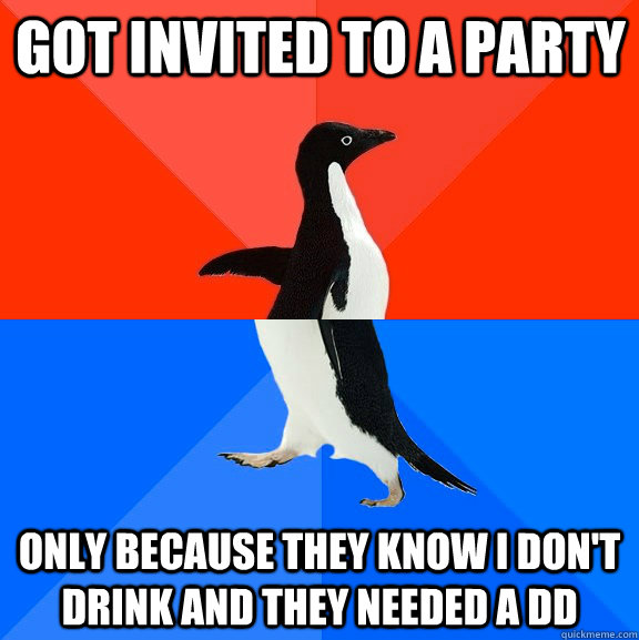 got invited to a party only because they know i dont drink  - Socially Awesome Awkward Penguin
