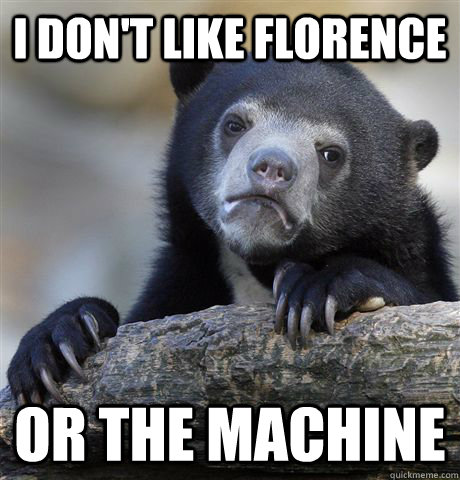i dont like florence or the machine - Confession Bear