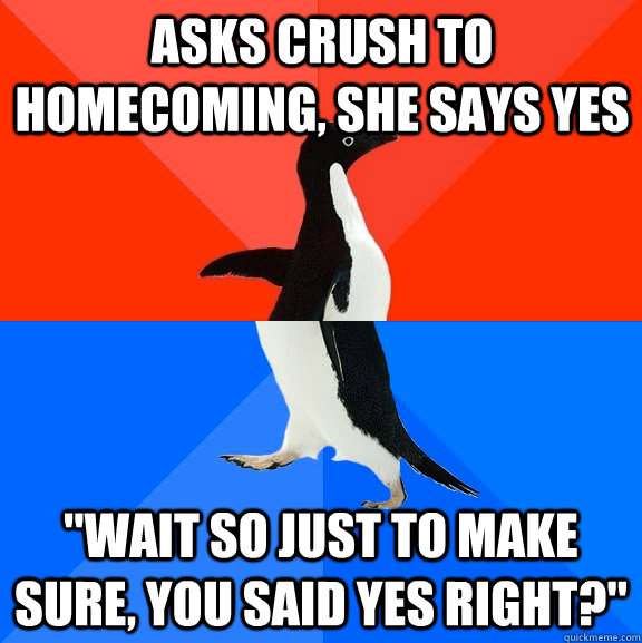 asks crush to homecoming she says yes wait so just to make - Socially Awesome Awkward Penguin