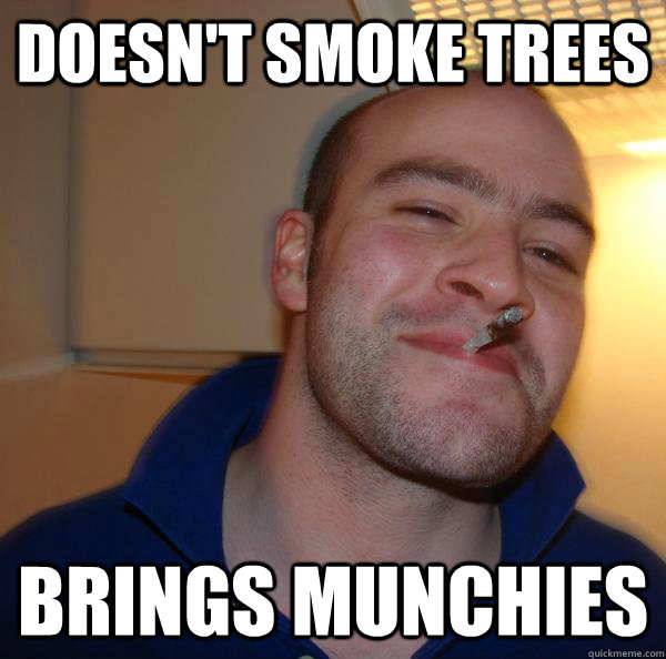doesnt smoke trees brings munchies - Good Guy Greg