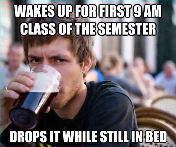 wakes up for first 9 am class of the semester drops it while - Lazy College Senior