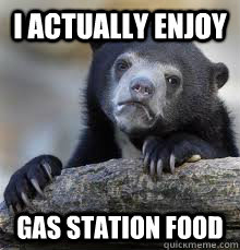 i actually enjoy gas station food - Confession bear