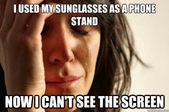 i used my sunglasses as a phone stand now i cant see the sc - First World Problems