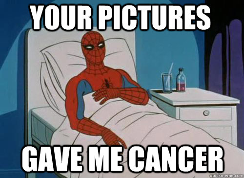 your pictures gave me cancer - Sick Spiderman