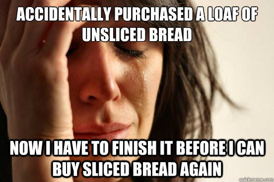 accidentally purchased a loaf of unsliced bread now i have t - First World Problems