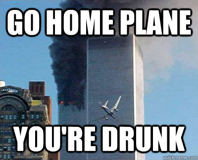 go home plane youre drunk -