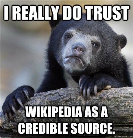 i really do trust wikipedia as a credible source - Confession Bear