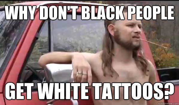 why dont black people get white tattoos - Almost Politically Correct Redneck