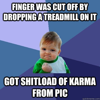 finger was cut off by dropping a treadmill on it got shitloa - Success Kid