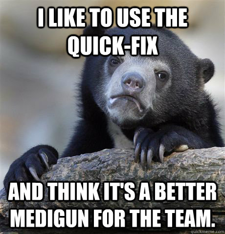 i like to use the quickfix and think its a better medigun  - Confession Bear