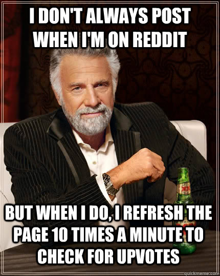 i dont always post when im on reddit but when i do i refr - The Most Interesting Man In The World