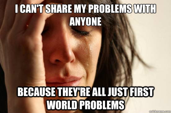 i cant share my problems with anyone because theyre all ju - First World Problems