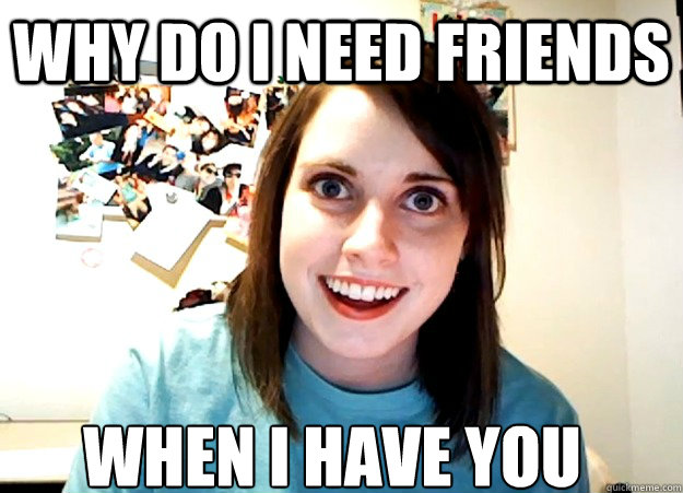 why do i need friends when i have you - Overly Attached Girlfriend