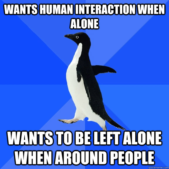 wants human interaction when alone wants to be left alone wh - Socially Awkward Penguin