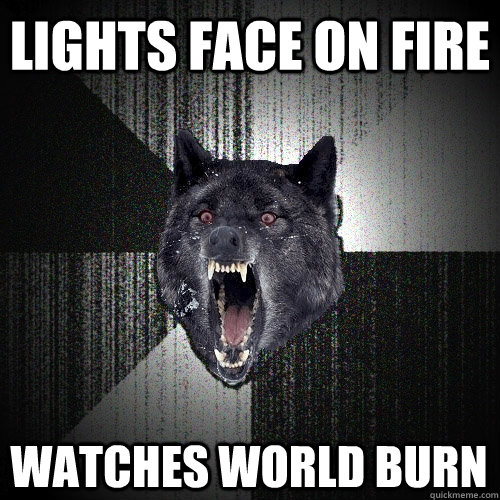 lights face on fire watches world burn - Insanity Wolf