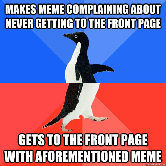 makes meme complaining about never getting to the front page - Socially Awkward Awesome Penguin