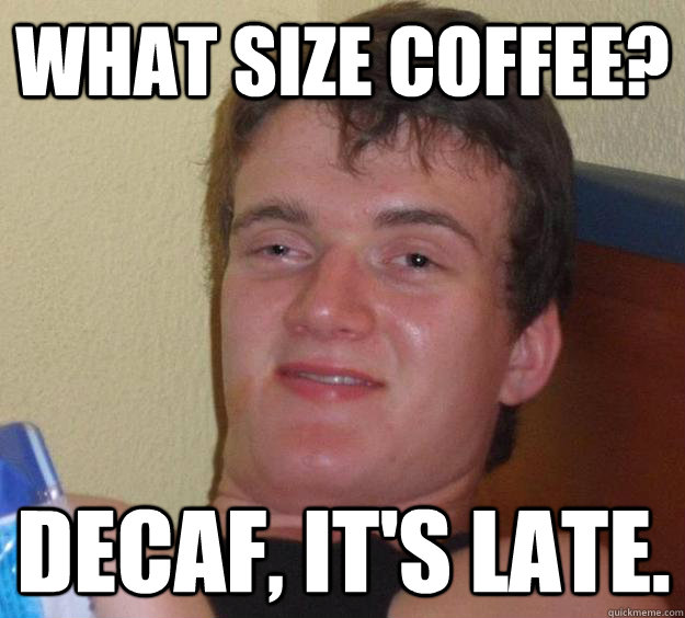what size coffee decaf its late - 10 Guy