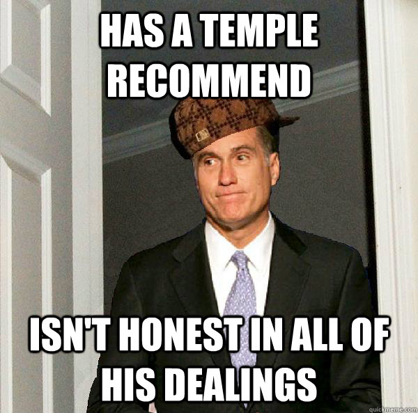 has a temple recommend isnt honest in all of his dealings  - Scumbag Mitt Romney