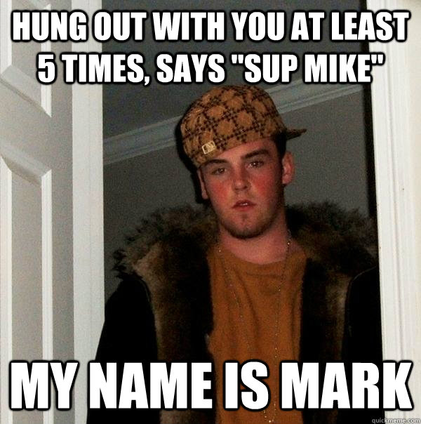 hung out with you at least 5 times says sup mike my name - Scumbag Steve