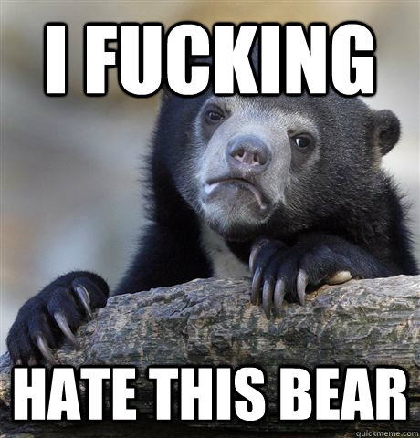 i fucking hate this bear - Confession Bear