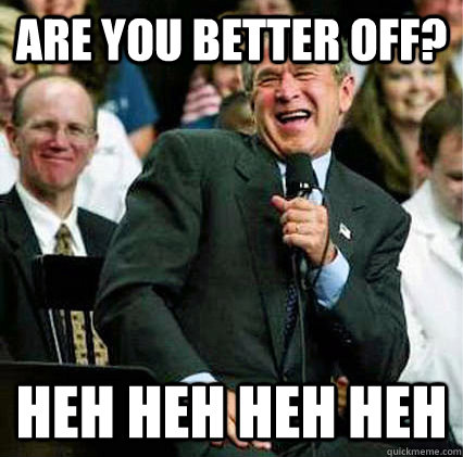 are you better off heh heh heh heh - Better Off Bush